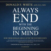 Always End with the Beginning in Mind: How Firms Remain Great After the Founder Exits - Donald F. White