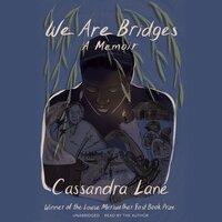 We Are Bridges: A Memoir - Cassandra Lane