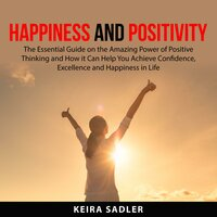 Happiness and Positivity: The Essential Guide on the Amazing Power of Positive Thinking and How it Can Help You Achieve Confidence, Excellence and Happiness in Life