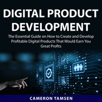 Digital Product Development: The Essential Guide on How to Create and Develop Profitable Digital Products That Would Earn You Great Profits - Cameron Tamsen