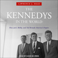 The Kennedys in the World: How Jack, Bobby and Ted Remade America's Empire - Lawrence J. Haas