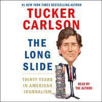 The Long Slide: Thirty Years in American Journalism - Tucker Carlson