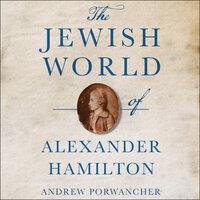 The Jewish World of Alexander Hamilton - Andrew Porwancher