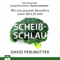 Scheißschlau - Wie eine gesunde Darmflora unser Hirn fit hält - David Perlmutter