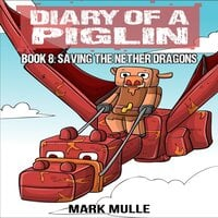 Diary of a Piglin Book 8: Saving the Nether Dragons - Mark Mulle
