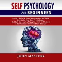 Self Psychology For Beginners: Anxiety Relief and Stress Management Self-Help! How to Be Your Own Psychologist, End Self-Sabotaging Thoughts, Built Self-Esteem and Confidence with Mental Self-Therapy - John Mastery