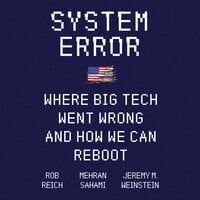 System Error: Where Big Tech Went Wrong and How We Can Reboot - Rob Reich, Jeremy M. Weinstein, Mehran Sahami