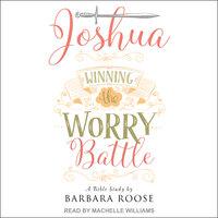 Joshua: Winning the Worry Battle: A Bible Study - Barb Roose