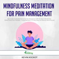 Mindfulness Meditation For Pain Management: High-Quality Guided Meditations For Pain Management With the Help Of Mindfulness. BONUS: Body Scan Meditation, Guided Meditation For Deep Sleep And Relaxing Nature Sounds! - Kevin Kockot
