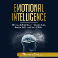 Emotional Intelligence: Develop Extraordinary Relationships, People Skills, and Social Skills - Theresa Chang