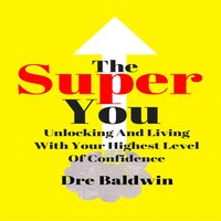 The Super You: Unlocking And Living With Your Highest Level Of Confidence - Dre Baldwin