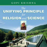The Unifying Principle for Religion and Science - Gopi Krishna