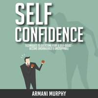Self Confidence: Techniques to Overcome Fear & Self-Doubt - Become Unshakeable & Unstoppable - Armani Murphy