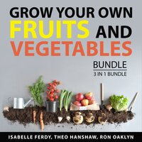 Grow Your Own Fruits and Vegetables Bundle, 3 in 1 Bundle: Your Own Vegetable Garden, Your Own Fruit Garden, and Beginner's Guide to Organic Gardening - Ron Oaklyn, Isabelle Ferdy, Theo Hanshaw