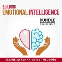 Building Emotional Intelligence Bundle, 2 in 1 Bundle: Emotional Intelligence Mastery and Developing Emotional Intelligence - Elaine McKenna, Elyse Theodore