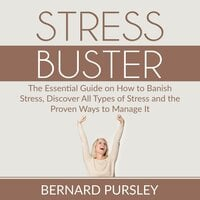 Stress Buster: The Essential Guide on How to Banish Stress, Discover All Types of Stress and the Proven Ways to Manage It - Bernard Pursley