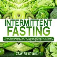 Intermittent Fasting: Learn How to Eat the Food You Love and Still Lose 5 to 10 Pounds in Less Than 30 Days! Proven Scientific Weightloss for Serious Results - Xzavier Mcknight