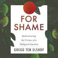 For Shame: Rediscovering the Virtues of a Maligned Emotion - Gregg Ten Elshof