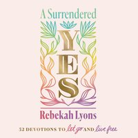 A Surrendered Yes: 52 Devotions to Let Go and Live Free - Rebekah Lyons