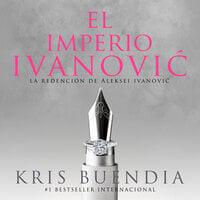 El imperio Ivanovic. La redención de Aleksei Ivanovic - Kris Buendía