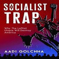 The Socialist Trap: Why The Leftist Utopia Will Destroy America - Aadi Golchha
