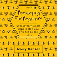 Beekeeping For Beginners: A Simple Step-By-Step Guide To The Fundamentals Of Modern Beekeeping - Avery Hansen