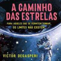 A caminho das estrelas: Para aqueles que se permitem sonhar os limites não existem - Victor Degasperi