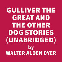 Gulliver The Great And Other Dog Stories - Walter Alden DYER
