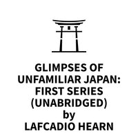 Glimpses of Unfamiliar Japan: First Series - Lafcadio Hearn