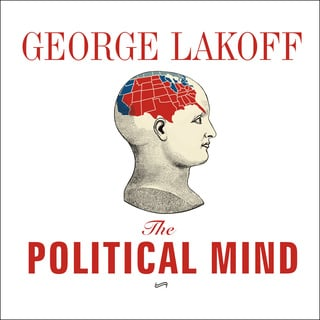 The Political Mind: Why You Can't Understand 21st-Century American Politics with an 18th-Century Brain - George Lakoff
