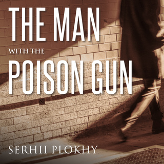 The Man with the Poison Gun: A Cold War Spy Story - Serhii Plokhy