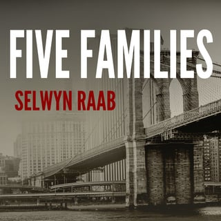 Five Families: The Rise, Decline, and Resurgence of America's Most Powerful Mafia Empires - Selwyn Raab