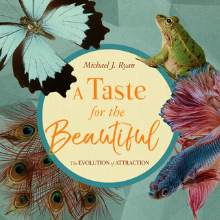 A Taste for the Beautiful: The Evolution of Attraction - Michael J. Ryan