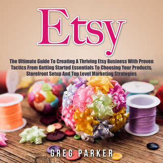 Etsy The Ultimate Guide To Creating A Thriving Business With Proven Tactics From Getting Started Essentials Choosing Your Products