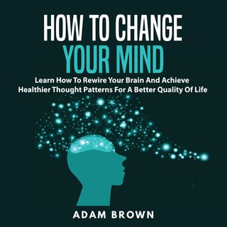 How to Change Your Mind: Learn How To Rewire Your Brain And Achieve Healthier Thought Patterns For A Better Quality Of Life - Adam Brown