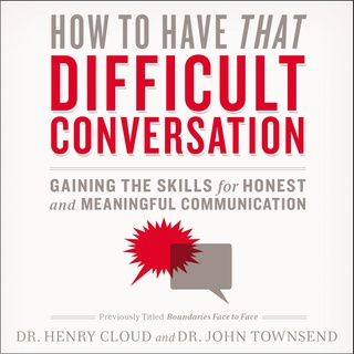 How to Have That Difficult Conversation - John Townsend, Henry Cloud