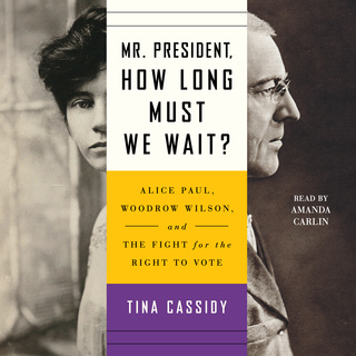 Mr. President, How Long Must We Wait? – Alice Paul, Woodrow Wilson, and the Fight for the Right to Vote - Tina Cassidy