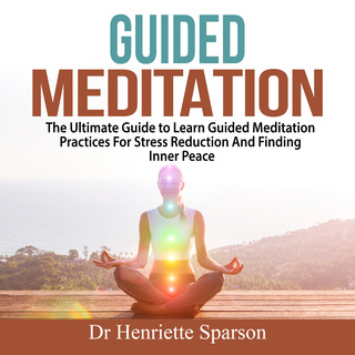 Guided Meditation: The Ultimate Guide to Learn Guided Meditation Practices For Stress Reduction And Finding Inner Peace - Dr. Henriette Sparson