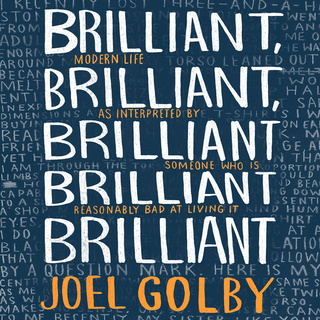 Brilliant, Brilliant, Brilliant Brilliant Brilliant: Modern Life as Interpreted By Someone Who Is Reasonably Bad at Living It - Joel Golby