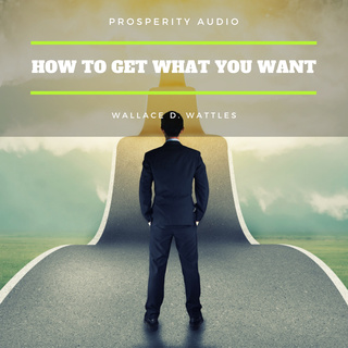 How to Get What You Want - Wallace D. Wattles