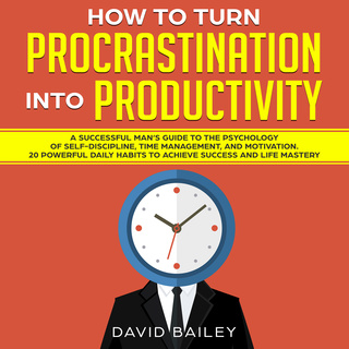 How to Turn Procrastination into Productivity: A Successful Man's Guide to the Psychology of Self-Discipline, Time Management, and Motivation + 20 Powerful Daily Habits to Achieve Success and Mastery - David Bailey