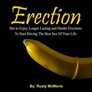Erection: How to Enjoy Longer Lasting and Harder Erections To Start Having The Best Sex Of Your Life - Rusty McMavis