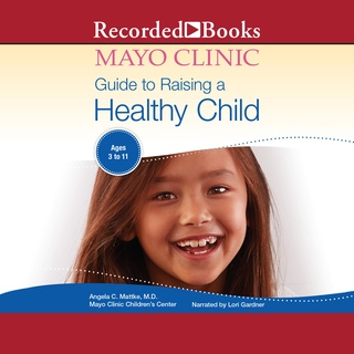 The Mayo Clinic Guide to Raising a Healthy Child, 1st Edition - Dr. Angela C. Mattke, MD