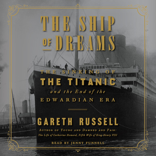 The Ship of Dreams: The Sinking of the Titanic and the End of the Edwardian Era - Gareth Russell