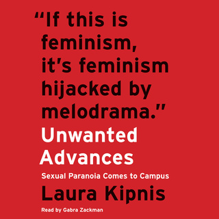 Unwanted Advances: Sexual Paranoia Comes to Campus - Laura Kipnis