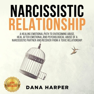 Narcissistic Relationship: A Healing Emotional Path to Overcoming Abuse. Heal After Emotional and Psychological Abuse of a Narcissistic Partner and Recover from a Toxic Relationship – NEW VERSION - Dana Harper