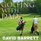 Golfing with Dad: The Game's Greatest Players Reflect on Their Fathers and the Game They Love - David Barrett