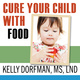 Cure Your Child with Food: The Hidden Connection Between Nutrition and Childhood Ailments - Kelly Dorfman