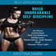 Build Unbreakable Self-Discipline - Achieve Unlimited Self-Confidence, Willpower, Motivation, Self-Belief And Master Your Life! - Kristina Dawn