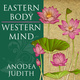Eastern Body, Western Mind: Psychology and the Chakra System As a Path to the Self - Anodea Judith